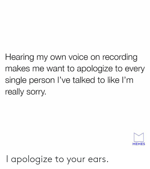 Dank, Memes, and Sorry: Hearing my own voice on recording  makes me want to apologize to every  single person l've talked to like l'm  really sorry  MEMES I apologize to your ears.