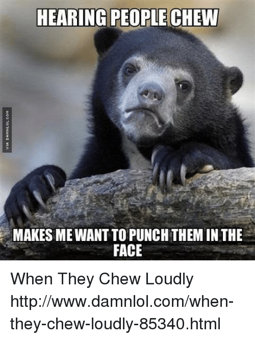 Hearing People Chew Makes Mewantto Punch Theminthe Face When They