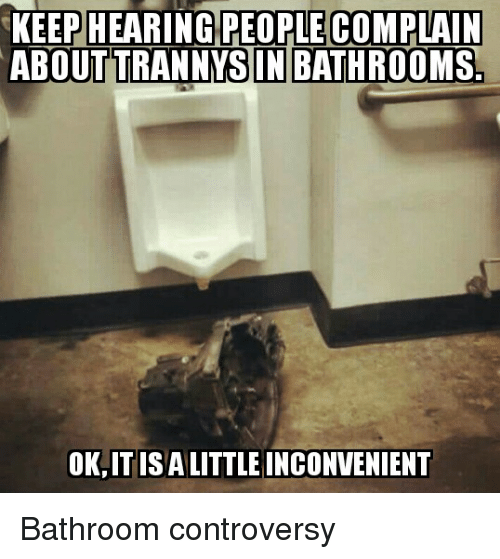 hearing people complain about trannys in bathrooms ok it isalittle