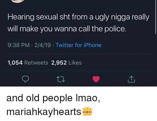 Iphone, Lmao, and Old People: Hearing sexual sht from a ugly nigga really  will make you wanna call the police.  9:38 PM 2/4/19 Twitter for iPhone  1,054 Retweets 2,952 Likes and old people lmao, mariahkayhearts👑