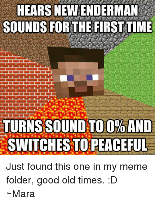 Minecraft, Mara, and  Old Times: HEARS NEW ENDERMAN  SOUNDS FOR THE FIRST TIME  TURNS SOUND TOO%AND  SWITCHESTO PEACEFUL  meme Just found this one in my meme folder, good old times. :D  ~Mara