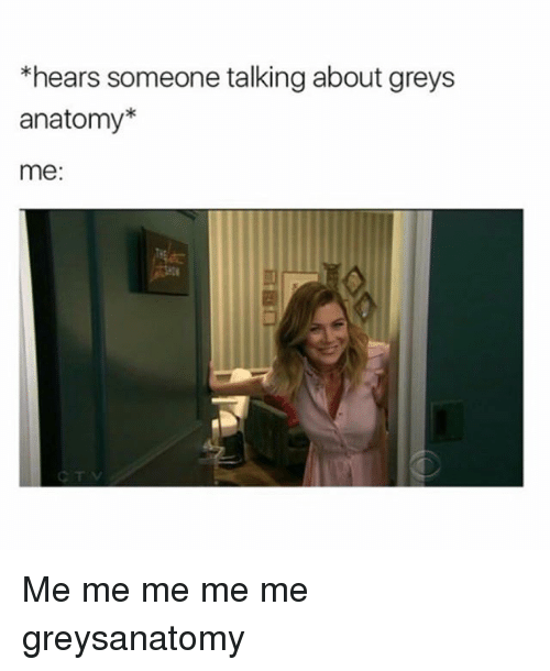 Memes, Grey's Anatomy, and 🤖: *hears someone talking about greys  anatomy*  me: Me me me me me greysanatomy
