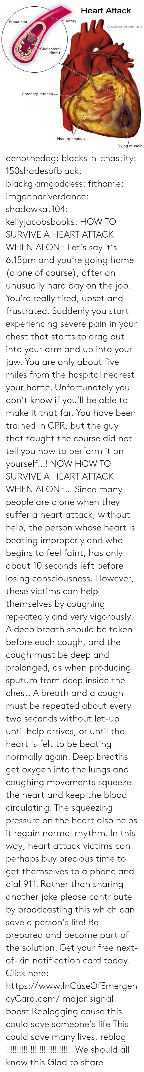 Being Alone, Click, and Facebook: Heart Attack  Blood clot  Artery  Medicine Net.com 2004  Cholesterol  plaque  Coronary arteries_  Healthy muscle  Dying muscle denothedog: blacks-n-chastity:  150shadesofblack:  blackglamgoddess:  fithome:  imgonnariverdance:  shadowkat104:  kellyjacobsbooks:  HOW TO SURVIVE A HEART ATTACK WHEN ALONE Let's say it's 6.15pm and you're going home (alone of course), after an unusually hard day on the job. You're really tired, upset and frustrated. Suddenly you start experiencing severe pain in your chest that starts to drag out into your arm and up into your jaw. You are only about five miles from the hospital nearest your home. Unfortunately you don't know if you'll be able to make it that far. You have been trained in CPR, but the guy that taught the course did not tell you how to perform it on yourself..!! NOW HOW TO SURVIVE A HEART ATTACK WHEN ALONE… Since many people are alone when they suffer a heart attack, without help, the person whose heart is beating improperly and who begins to feel faint, has only about 10 seconds left before losing consciousness. However, these victims can help themselves by coughing repeatedly and very vigorously. A deep breath should be taken before each cough, and the cough must be deep and prolonged, as when producing sputum from deep inside the chest. A breath and a cough must be repeated about every two seconds without let-up until help arrives, or until the heart is felt to be beating normally again. Deep breaths get oxygen into the lungs and coughing movements squeeze the heart and keep the blood circulating. The squeezing pressure on the heart also helps it regain normal rhythm. In this way, heart attack victims can perhaps buy precious time to get themselves to a phone and dial 911. Rather than sharing another joke please contribute by broadcasting this which can save a person's life!  Be prepared and become part of the solution. Get your free next-of-kin notification card today. Click here: http