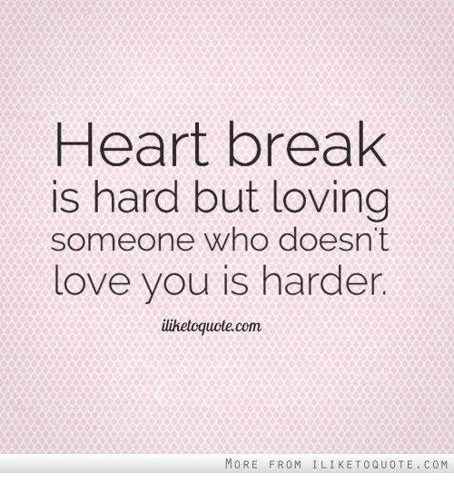 Heart Break Is Hard But Loving Someone Who Doesnt Love You Is