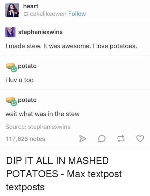 Love, Memes, and Heart: heart  cakelikeowen Follow  stephaniexwins  I made stew. It was awesome. I love potatoes.  potato  i luv u too  potato  wait what was in the stew  Source: stephaniexwins  117,626 notes DIP IT ALL IN MASHED POTATOES - Max textpost textposts