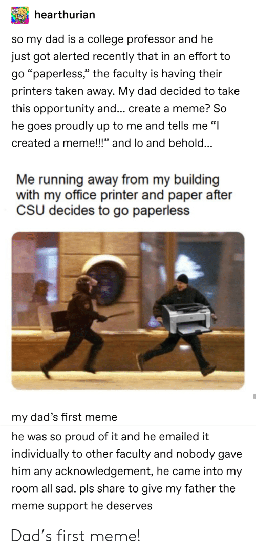 """College, Dad, and Meme: hearthurian  so my dad is a college professor and he  just got alerted recently that in an effort to  go """"paperless,"""" the faculty is having their  printers taken away. My dad decided to take  this opportunity and... create a meme? So  he goes proudly up to me and tells me """"I  created a meme!!!"""" and lo and behold...  Me running away from my building  with my office printer and paper after  CSU decides to go paperless  my dad's first meme  he was so proud of it and he emailed it  individually to other faculty and nobody gave  him any acknowledgement, he came into my  room all sad. pls share to give my father the  meme support he deserves Dad's first meme!"""