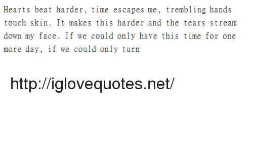 Hearts, Http, and Time: Hearts beat harder, time escapes me, trembling hands  touch skin. It makes this harder and the tears stream  down my face. If we could only have this time for one  more day, if we could only turn http://iglovequotes.net/