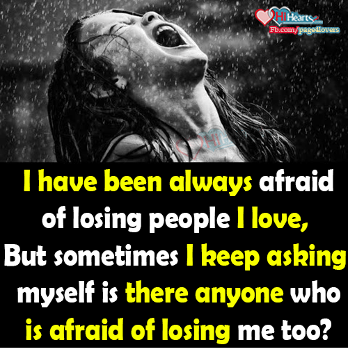Love, Memes, and fb.com: Hearts  Fb.com/pages overs  I have been always afraid  of losing people l love  But sometimes keep asking  myself is there anyone who  is afraid of losing me too
