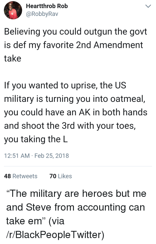 "Blackpeopletwitter, Heroes, and Military: Heartthrob Rob  @RobbyRav  Believing you could outgun the govt  is def my favorite 2nd Amendment  take  If you wanted to uprise, the US  military is turning you into oatmeal  you could have an AK in both hands  and shoot the 3rd with your toes,  you taking the L  12:51 AM Feb 25, 2018  48 Retweets  70 Likes <p>""The military are heroes but me and Steve from accounting can take em"" (via /r/BlackPeopleTwitter)</p>"
