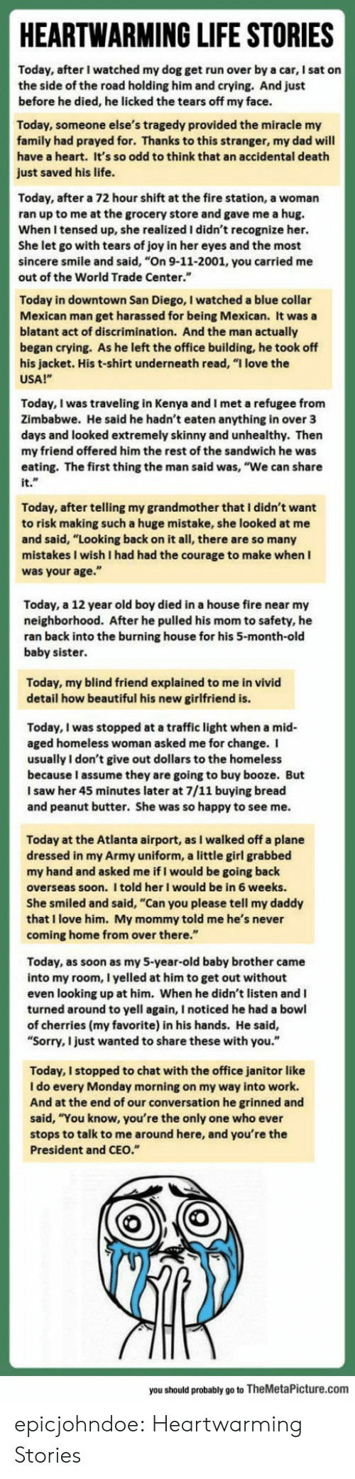 """7/11, 9/11, and Beautiful: HEARTWARMING LIFE STORIES  Today, after I watched my dog get run over by a car, I sat on  the side of the road holding him and crying. And just  before he died, he licked the tears off my face.  ay, someone else's tragedy provided the miracle my  family had prayed for. Thanks to this stranger, my dad will  have a heart. It's so odd to think that an accidental death  just saved his life.  Today, after a 72 hour shift at the fire station, a woman  ran up to me at the grocery store and gave me a hug.  When I tensed up, she realized I didn't recognize her.  She let go with tears of joy in her eyes and the most  sincere smile and said, """"On 9-11-2001, you carried me  out of the World Trade Center.""""  Today in downtown San Diego, I watched a blue collar  Mexican man get harassed for being Mexican. It was a  blatant act of discrimination. And the man actually  began crying. As he left the office building, he took off  s jacket. His t-shirt underneath read, """"I love the  USA!""""  Today, I was traveling in Kenya and I met a refugee from  Zimbabwe. He said he hadn't eaten anything in over 3  ys and looked extremely skinny and unhealthy. Then  my friend offered him the rest of the sandwich he was  eating. The first thing the man said was, """"We can share  it.  Today, after telling my grandmother that I didn't want  to risk making such a huge mistake, she looked at  nd said, """"Looking back on it all, there are so many  stakes I wish I had had the courage to make when I  was your age.""""  Today, a 12 year old boy died in a house fire near my  neighborhood. After he pulled his mom to safety, he  ran back into the burning house for his 5-month-old  baby sister  Today, my blind friend explained to me in vivid  detail how beautiful his new girlfriend is  Today, I was stopped at a traffic light when a mid  aged homeless woman asked me for change. I  usually I don't give out dollars to the homeless  because I assume they are going to buy booze. But  I saw her 45 minut"""