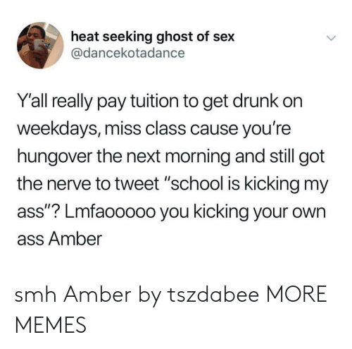 """Ass, Dank, and Drunk: heat seeking ghost of sex  @dancekotadance  Y'all really pay tuition to get drunk on  weekdays, miss class cause you're  hungover the next morning and still got  the nerve to tweet """"school is kicking my  ass""""? Lmfaooooo you kicking your own  ass Amber smh Amber by tszdabee MORE MEMES"""