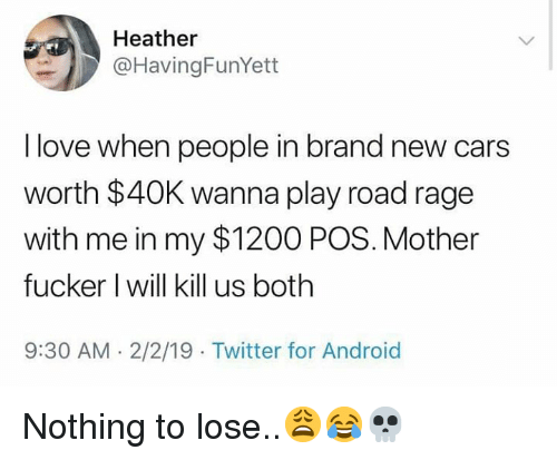 Android, Cars, and Love: Heather  @HavingFunYett  I love when people in brand new cars  worth $40K wanna play road rage  with me in my $1200 POS. Mother  fucker I will kill us both  9:30 AM-2/2/19 Twitter for Android Nothing to lose..😩😂💀