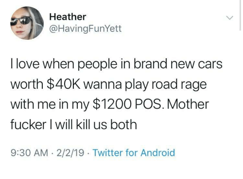 Android, Cars, and Love: Heather  @HavingFunYett  I love when people in brand new cars  worth $40K wanna play road rage  with me in my $1200 POS. Mother  fucker l will kill us both  9:30 AM-2/2/19 Twitter for Android