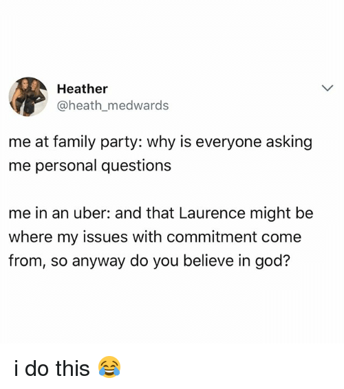 Family, God, and Party: Heather  @heath_medwards  me at family party: why is everyone asking  me personal questions  me in an uber: and that Laurence might be  where my issues with commitment come  from, so anyway do you believe in god? i do this 😂