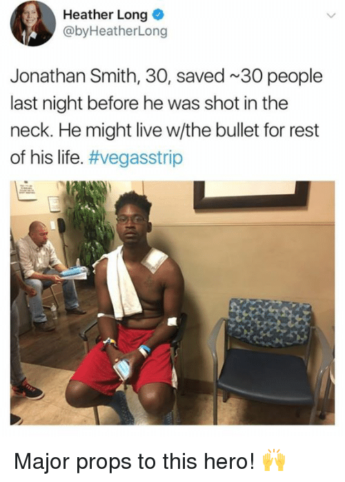 Dank, Life, and Live: Heather Long  @byHeatherLong  Jonathan Smith, 30, saved 30 people  last night before he was shot in the  neck. He might live w/the bullet for rest  of his life. Major props to this hero! 🙌