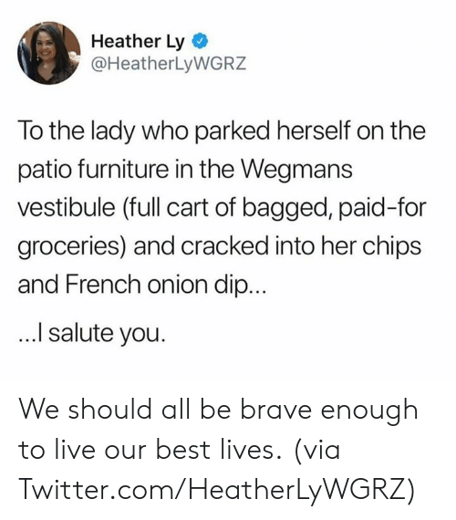 Dank, Twitter, and Best: Heather Ly  @HeatherLyWGRZ  To the lady who parked herself on the  patio furniture in the Wegmans  vestibule (full cart of bagged, paid-for  groceries) and cracked into her chips  and French onion dip...  I salute you. We should all be brave enough to live our best lives.  (via Twitter.com/HeatherLyWGRZ)