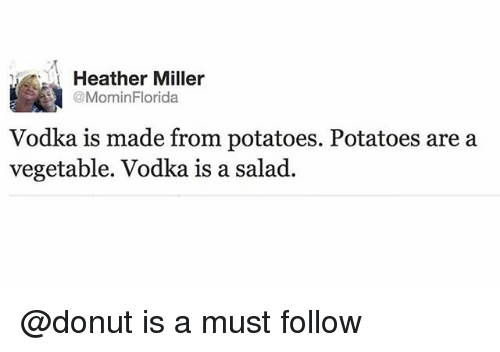 Vodka, Trendy, and Miller: Heather Miller  @MominFlorida  Vodka is made from potatoes. Potatoes are a  vegetable. Vodka is a salad. @donut is a must follow