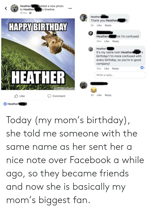 Birthday, Confused, and Facebook: Heatheradded a new photo  to Heather  10 hrs  s timeline.  Heather  Thank you Heather  5h Like Reply  HAPPYBIRTHDAY  Heatherok I'm confused  14m Like Reply  Heather  It's my name twin Heathen  birthday! I'm more confused with  every birthday, so you're in good  company!  12m Like Reply  HEATHER  Write a reply..  memecrunch.com  uLike  Comment  5h Like Reply  Heather Today (my mom's birthday), she told me someone with the same name as her sent her a nice note over Facebook a while ago, so they became friends and now she is basically my mom's biggest fan.