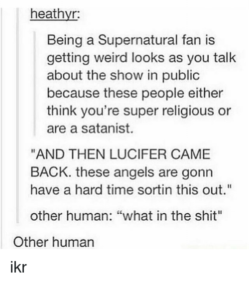 "Memes, Shit, and Weird: heathyr:  Being a Supernatural fan is  getting weird looks as you talk  about the show in public  because these people either  think you're super religious or  are a satanist.  ""AND THEN LUCIFER CAME  BACK. these angels are gonn  have a hard time sortin this out""  other human: ""what in the shit""  Other human ikr"
