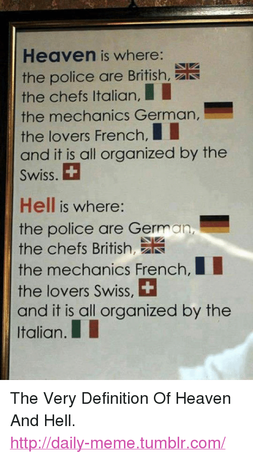 """Heaven, Meme, and Police: Heaven is where:  the police are British,  the chefs Italian,  the mechanics German,  the lovers French,II  and it is all organized by thee  Swiss.  Hell is where:  the police are German,  the chefs Brtih  the mechanics French,I  the lovers Swiss, +  and it is all organized by the  Italian.I <p>The Very Definition Of Heaven And Hell.<br/><a href=""""http://daily-meme.tumblr.com""""><span style=""""color: #0000cd;""""><a href=""""http://daily-meme.tumblr.com/"""">http://daily-meme.tumblr.com/</a></span></a></p>"""