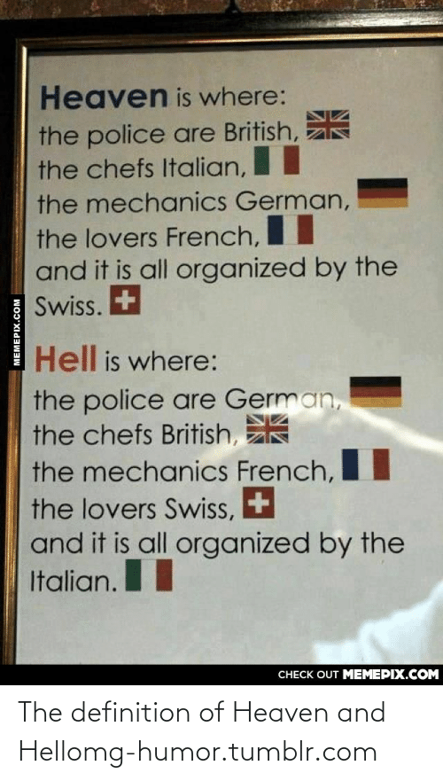 Heaven, Omg, and Police: Heaven is where:  the police are British,  the chefs Italian,  the mechanics German,  %3D  the lovers French,  and it is all organized by the  Swiss. +  Hell is where:  the police are German,  the chefs British,  the mechanics French,  the lovers Swiss, +  and it is all organized by the  Italian.  CHECK OUT MEMEPIX.COM  MEMEPIX.COM The definition of Heaven and Hellomg-humor.tumblr.com