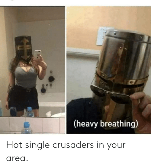 Single, Hot, and Crusaders: (heavy breathing) Hot single crusaders in your area.