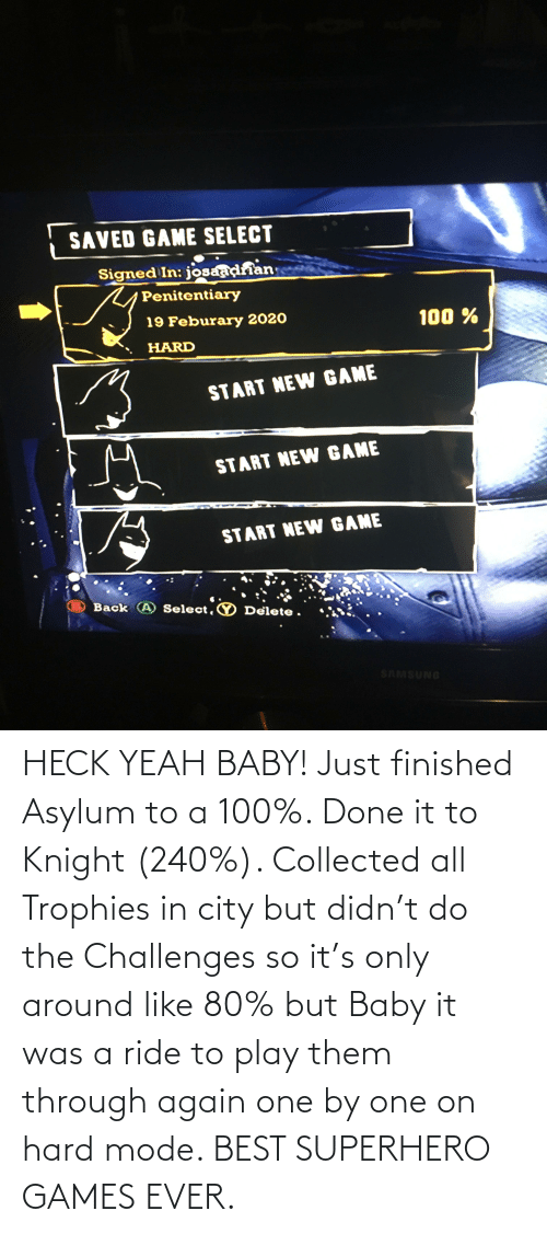 Superhero, Yeah, and Best: HECK YEAH BABY! Just finished Asylum to a 100%. Done it to Knight (240%). Collected all Trophies in city but didn't do the Challenges so it's only around like 80% but Baby it was a ride to play them through again one by one on hard mode. BEST SUPERHERO GAMES EVER.
