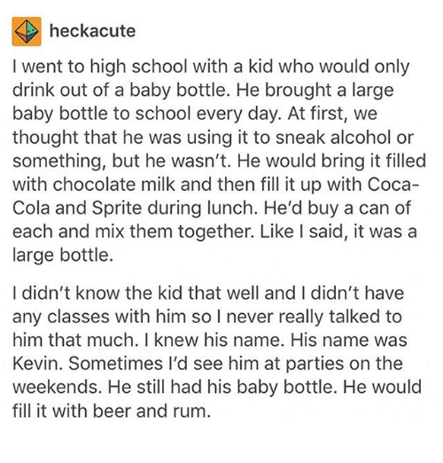 Beer, Coca-Cola, and Ironic: heckacute  I went to high school with a kid who would only  drink out of a baby bottle. He brought a large  baby bottle to school every day. At first, we  thought that he was using it to sneak alcohol or  something, but he wasn't. He would bring it filled  with chocolate milk and then fill it up with Coca-  Cola and Sprite during lunch. He'd buy a can of  each and mix them together. Like l said, it was a  large bottle.  I didn't know the kid that well and I didn't have  any classes with him so I never really talked to  him that much. I knew his name. His name was  Kevin. Sometimes I'd see him at parties on the  weekends. He still had his baby bottle. He would  fill it with beer and rum