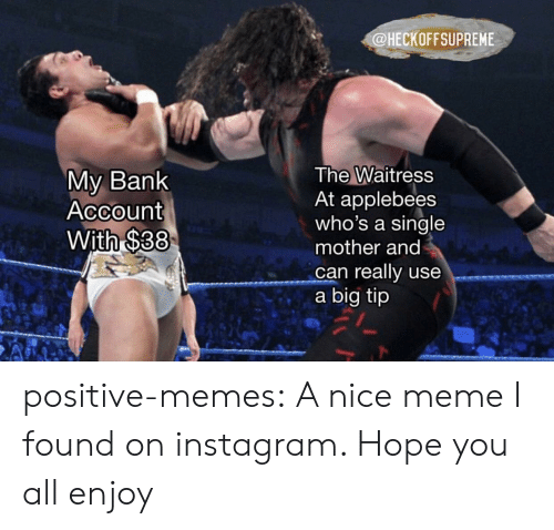 Instagram, Meme, and Memes: @HECKOFFSUPREME  My Bank  Account  With $38  The Waitress  At applebees  who's a single  mother and  can really use  a big tip positive-memes: A nice meme I found on instagram. Hope you all enjoy
