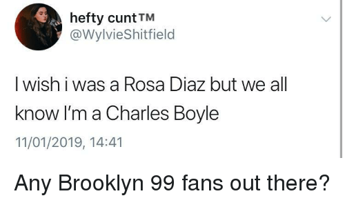Brooklyn, Cunt, and Brooklyn 99: hefty cunt TM  @WylvieShitfield  I wish i was a Rosa Diaz but we all  know I'm a Charles Boyle  11/01/2019, 14:41 Any Brooklyn 99 fans out there?