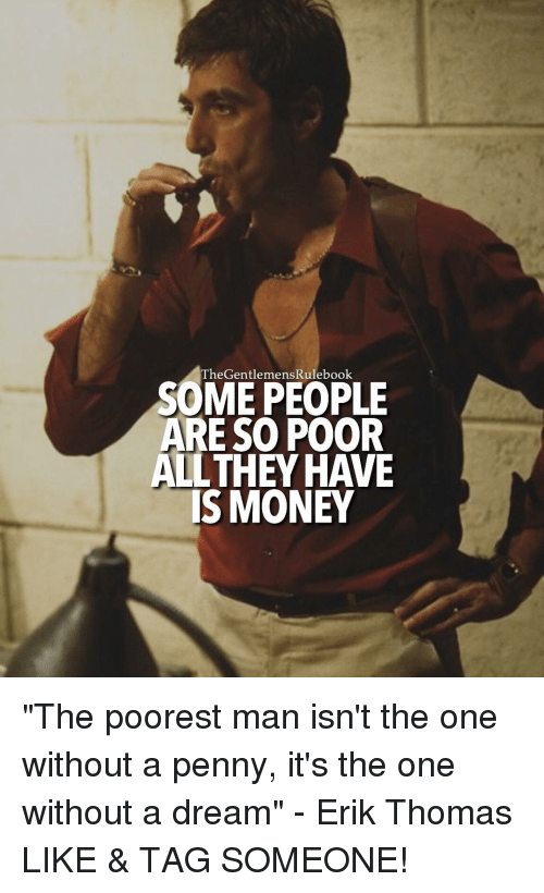"A Dream, Memes, and 🤖: heGentlemensRulebook  SOME PEOPLE  ARE SO POOR  ALL THEY HAVE  IS MONEY ""The poorest man isn't the one without a penny, it's the one without a dream"" - Erik Thomas LIKE & TAG SOMEONE!"