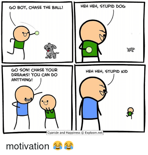 Memes, 🤖, and Heh: HEH HEH, STUPID DOG  GO BOY, CHASE THE BALL!  GO SON! CHASE YOUR  HEH HEH, STUPID KID  DREAMS! YOU CAN DO  ANYTHING!  Cyanide and Happiness O Explosm.net motivation 😂😂