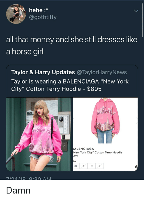 "Memes, Money, and New York: hehe:*  gothtitty  all that money and she still dresses like  a horse airl  Taylor & Harry Updates @TaylorHarryNews  Taylor is wearing a BALENCIAGA ""New York  City"" Cotton Terry Hoodie - $895  ALENCIAGA  New York City"" Cotton Terry Hoodie  895  ize  xS Damn"