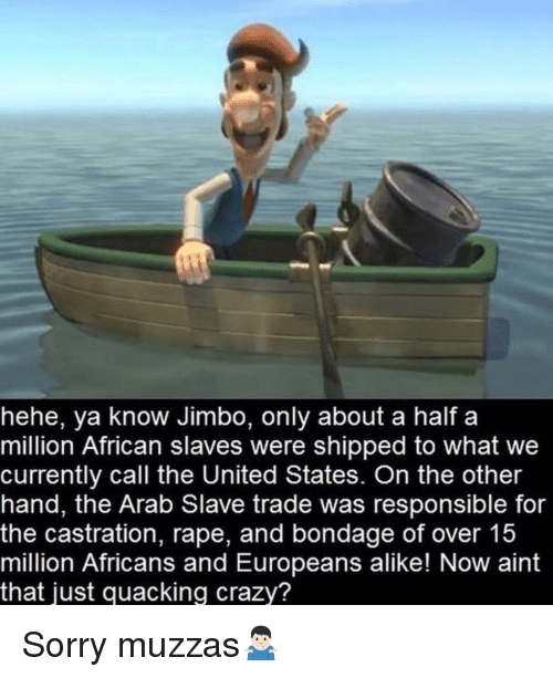 Crazy, Sorry, and Rape: hehe, ya know Jimbo, only about a half a  million African slaves were shipped to what we  currently call the United States. On the other  hand, the Arab Slave trade was responsible for  the castration, rape, and bondage of over 15  million Africans and Europeans alike! Now aint  that just quacking crazy? Sorry muzzas🤷🏻‍♂️