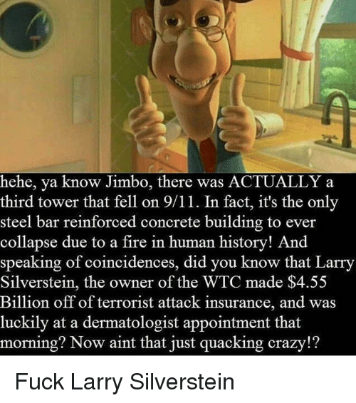 9/11, Crazy, and Fire: hehe, ya know Jimbo, there was ACTUALLY a  third tower that fell on 9/11. In fact, it's the only  steel bar reinforced concrete building to ever  collapse due to a fire in human history! And  speaking of coincidences, did you know that Larry  Silverstein, the owner of the WTC made $4.55  Billion off of terrorist attack insurance, and was  luckily at a dermatologist appointment that  morning? Now aint that just quacking crazy!?
