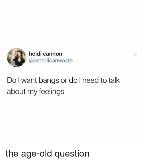 Relatable, Old, and Cannon: heidi cannon  @ameriicanwaste  Do l want bangs or do l need to talk  about my feelings the age-old question