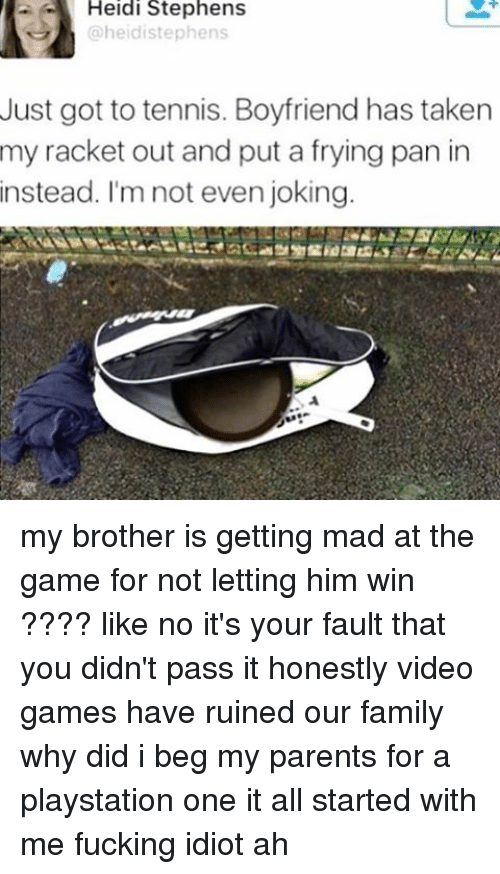 Ironic, PlayStation, and Stephen: Heidi Stephens  @heidistephens  Just got to tennis. Boyfriend has taken  my racket out and put a frying pan in  instead. I'm not even joking my brother is getting mad at the game for not letting him win ???? like no it's your fault that you didn't pass it honestly video games have ruined our family why did i beg my parents for a playstation one it all started with me fucking idiot ah