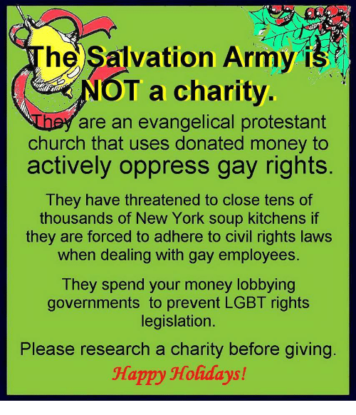 Church, Lgbt, and Money: hel Salvation Army is  T a charity  are an evangelical protestant  church that uses donated money to  actively oppress gay rights  They have threatened to close tens of  thousands of New York soup kitchens if  they are forced to adhere to civil rights laws  when dealing with gay employees  They spend your money lobbying  governments to prevent LGBT rights  legislation.  Please research a charity before giving  Happy Holidays!