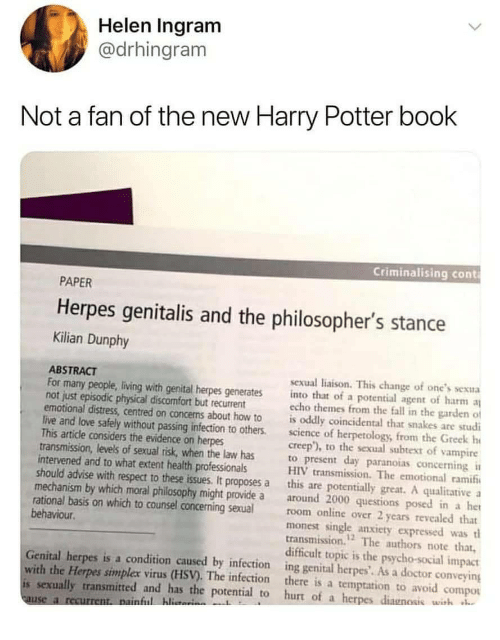 Doctor, Fall, and Harry Potter: Helen Ingram  @drhingram  Not a fan of the new Harry Potter book  Criminalising cont  PAPER  Herpes genitalis and the philosopher's stance  Kilian Dunphy  ABSTRACT  For many people, living with genital herpes generates into that of a potential agent of harm  not just episodic physical discomfort but recurrent  sexual liaison. This change of one's sexua  echo themes from the fall in the garden of  emotional distress, centred on concens about how to is oddly coincidental that snakes are studi  live and love safely without passing infection to others.science of herpetology, from the Greek h  creep), to the sexual subtext of vampire  This article considers the evidence on herpes  transmission, levels of sexual risk, when the law has  intervened and to what extent health professionals  to present day paranoias concerning  HIV transmission. The emotional ramif  should advise with respect to these issues. It proposes a this are potentially great. A qualitative a  mechanism by which moral philosophy might provide a around 2000 questions posed in a het  rational basis on which to counsel concerning sexualroom online over 2 years revealed that  monest single anxiety expressed wast  transmission. The authors note that,  behaviour  12  difficult topic is the psycho-social impact  Genital herpes is a condition caused by infection ing genital herpes'. As a doctor conveying  with the Herpes simplex virus (HSV). The infection there is a temptation to avoid compou  is sexually transmitted and has the potential to hurt of a herpes diagnosis wish  ful hlita  use a r