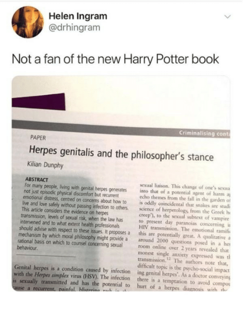 "Doctor, Fall, and Harry Potter: Helen Ingram  @drhingram  Not a fan of the new Harry Potter book  Criminalising cont  PAPER  Herpes genitalis and the philosopher's stance  Kilian Dunphy  ABSTRACT  not just episodic physical discomfort but recurrent  This artide considers the evidence on herpes  intervened and to what extent health professionals  sexual liaison. This change of one's sexua  For many people, living with genital herpes generates into that of a potential agent of harm a  echo themes from the fall in the garden of  emotional distress, centred on concems about how to is oddly coincidental that snakes are studi  live and love safely without passing infection to others. sciece of herpetology, from the Greek h  creep""), to the sexual subtext of vampire  transmission, levels of sexual risk, when the law has to present day paranoias concerning i  HIV transmission. The emotional ramifi  should advise with respect to these issues. It proposes a this are potentially great. A qualitative  mechanism by which moral philosophy might provide a around 2000 questions posed in a he  rational basis on which to counsel concerning sexual room online over 2 years revealed that  monest single anxiety expressed was tl  transmission.12 The authors note that,  difficult topic is the psycho-social impact  Genital herpes is a condition caused by infection ing genital herpes'. As a doctor conveying  behaviour  with the Herpes simplex virus (HSV). The infection there is a temptation to avoid compos  is sexually transmitted and has the potential to hurt of a h  with h"