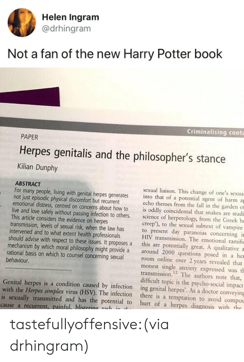 Doctor, Fall, and Harry Potter: Helen Ingram  @drhingram  Not a fan of the new Harry Potter book   Criminalising conta  PAPER  Herpes genitalis and the philosopher's stance  Kilian Dunphy  ABSTRACT  not just episodic physical discomfort but recurrent  This artidle considers the evidence on herpes  intervened and to what extent health professionals  sexual liaison. This change of one's sexua  For many people, living with genital herpes generates into that of a potential agent of harm a  echo themes from the fall in the garden of  emotional distress, centred on concerns about how to is oddly coincidental that snakes are studi  live and love safely without passing infection to others science of herpetology, from the Greek he  creep'), to the sexual subtext of vampire  transmission, levels of sexual risk, when the law has to present day paranoias concerning i  HIV transmission. The emotional ramif  should advise with respect to these issues. It proposes a this are potentially great. A qualitative a  mechanism by which moral philosophy might provide a around 2000 questions posed in a her  rational basis on which to counsel concerning sexualroom online over 2 years revealed that  monest single anxiety expressed was th  transmission.2 The authors note that,  difficult topic is the psycho-social impact  behaviour.  Genital herpes is a condition caused by infection ing genital herpes'. As a doctor conveying  with the Herpes simplex virus (HSV). The infection there is a temptation to avoid compou  is sexually transmitted and has the potential to hurt of a herpes diagnosis with tho  cause a recurrent, painful blistering nuh in t tastefullyoffensive:(via drhingram)