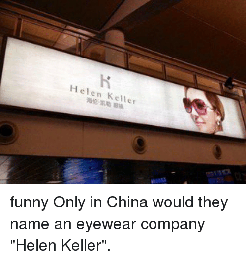 c04b39b8857 Helen Keller funny Only in China would they name an eyewear company Helen  Keller Meme