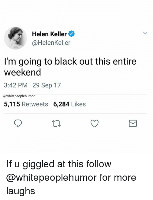 Black, Helen Keller, and Dank Memes: Helen Keller  @HelenKeller  I'm going to black out this entire  weekeno  3:42 PM 29 Sep 17  @whitepeoplehumor  5,115 Retweets 6,284 Likes If u giggled at this follow @whitepeoplehumor for more laughs