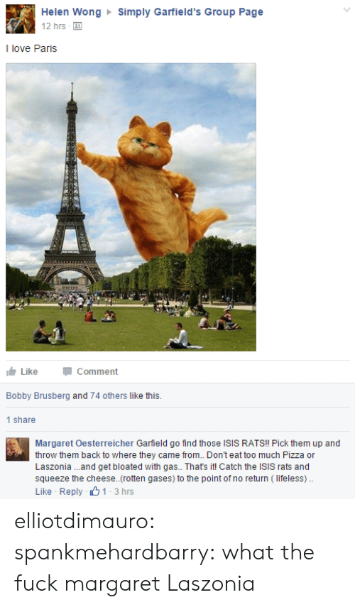 Isis, Love, and Pizza: Helen Wong Simply Garfield's Group Page  12 hrs  I love Paris  LikeComment  Bobby Brusberg and 74 others like this.  1 share  Margaret Oesterreicher Garfield go find those ISIS RATS!! Pick them up and  throw them back to where they came from. Don't eat too much Pizza or  Laszonia ..and get bloated with gas.. That's it! Catch the ISIS rats and  squeeze the cheese..(rotten gases) to the point of no return (lifeless).  Like Reply 1-3hrs elliotdimauro: spankmehardbarry:  what the fuck margaret  Laszonia