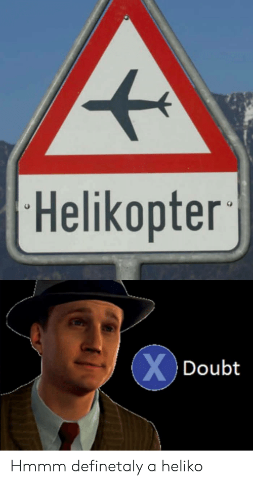 Hmmm, Helikopter, and A: Helikopter  XDoubt Hmmm definetaly a heliko