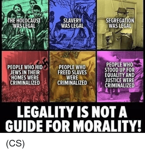 Memes, Justice, and Morality: heliteatist SLAVERY( SEGREGATION  ,WAS LEGAL  WAS LEGAL  WAS LEGAL  PEOPLE WHO  STOOD UP FOR  EQUALITY AND  JUSTICE WERE  CRININALIZED  PEOPLE WHO HID ..  JEWS IN THEIR  HOMES WERE  CRIMINALIZED  PEOPLE WHO  FREED SLAVES  WERE  CRIMINALIZED  LEGALITY IS NOT A  GUIDE FOR MORALITY! (CS)