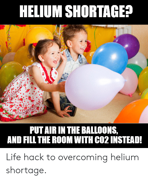 Life, Reddit, and Life Hack: HELIUM SHORTAGE?  PUTAIR IN THE BALLOONS,  AND FILL THE ROOM WITH CO2 INSTEAD! Life hack to overcoming helium shortage.