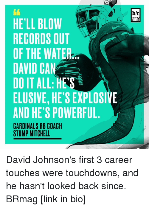 Sports, Cardinals, and Record: HELL BLOW  RECORDS OUT  OF THE WATER  DAVID CAN  DO IT ALL: HES  ELUSIVE, HETSEXPLOSIVE  AND HE'S POWERFUL  CARDINALS RB COACH  STUMP MITCHELL  b/r  MAG David Johnson's first 3 career touches were touchdowns, and he hasn't looked back since. BRmag [link in bio]