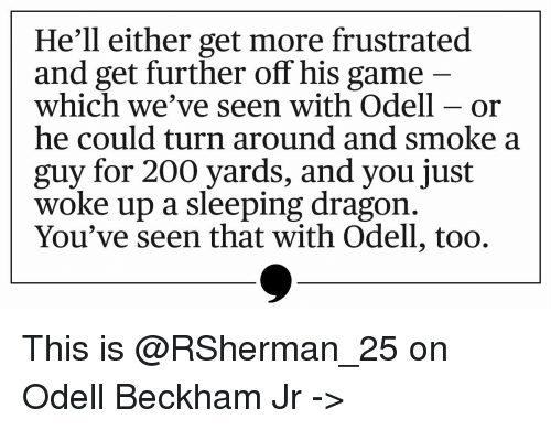 Memes, Odell Beckham Jr., and 🤖: He'll either get more frustrated  and get further off his game  which we've seen with odell or  he could turn around and smoke a  guy for 200 yards, and you just  woke up a sleeping dragon  You've seen that with Odell, too. This is @RSherman_25 on Odell Beckham Jr ->