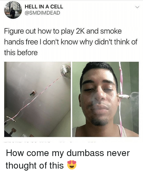 Free, How To, and Hell: HELL IN A CELL  @SMDIMDEAD  Figure out how to play 2K and smoke  hands free l don't know why didn't think of  this before How come my dumbass never thought of this 😍